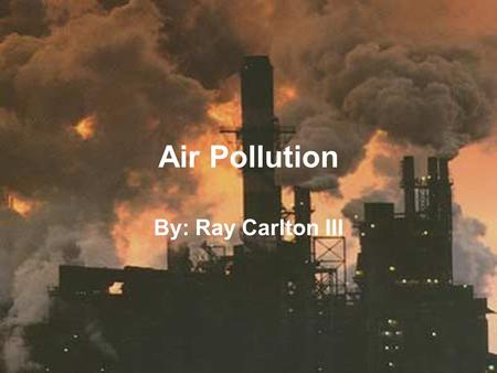 Air Pollution By: Ray Carlton III. How does the air get polluted? It gets polluted by the introduction of chemicals, particulate matter, or biological.