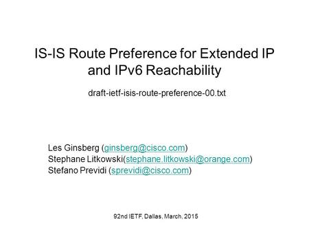 92nd IETF, Dallas, March, 2015 IS-IS Route Preference for Extended IP and IPv6 Reachability draft-ietf-isis-route-preference-00.txt Les Ginsberg