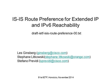 91st IETF, Honolulu, November 2014 IS-IS Route Preference for Extended IP and IPv6 Reachability draft-ietf-isis-route-preference-00.txt Les Ginsberg