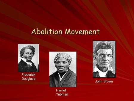 Abolition Movement Frederick Douglass Harriet Tubman John Brown.