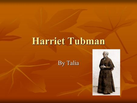 Harriet Tubman By Talia. Childhood Harriet was born in 1820. Harriet was born in 1820. She had to work when she was only 3 years old. She had to work.