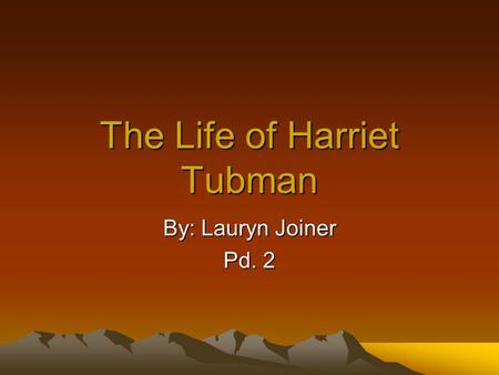 The Life of Harriet Tubman By: Lauryn Joiner Pd. 2.