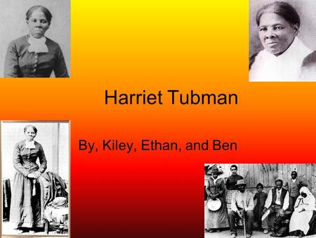 Harriet Tubman By, Kiley, Ethan, and Ben. When and where Harriet Tubman was born Harriet Tubman was born in 1820 in Dorchester County, Maryland. Because.