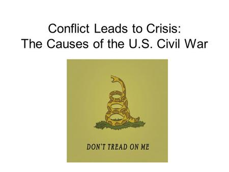 Conflict Leads to Crisis: The Causes of the U.S. Civil War.