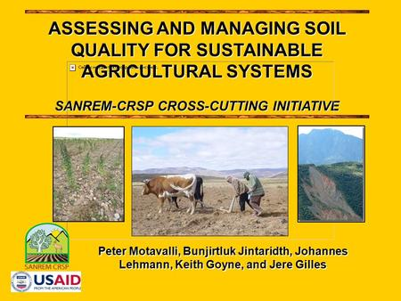 Peter Motavalli, Bunjirtluk Jintaridth, Johannes Lehmann, Keith Goyne, and Jere Gilles ASSESSING AND MANAGING SOIL QUALITY FOR SUSTAINABLE AGRICULTURAL.