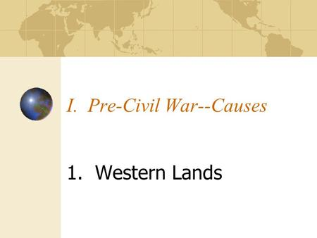 I. Pre-Civil War--Causes 1. Western Lands. Treaty of Paris of 1783.