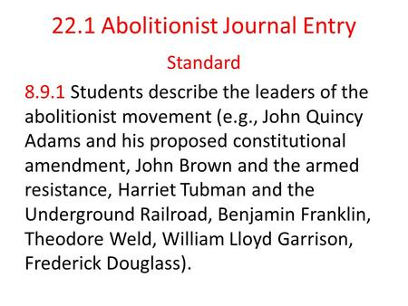 22.1 Abolitionist Journal Entry Standard 8.9.1 Students describe the leaders of the abolitionist movement (e.g., John Quincy Adams and his proposed constitutional.