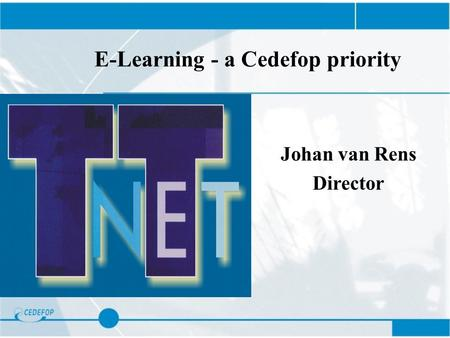 E-Learning - a Cedefop priority Johan van Rens Director.