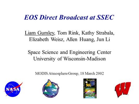 EOS Direct Broadcast at SSEC Liam Gumley, Tom Rink, Kathy Strabala, Elizabeth Weisz, Allen Huang, Jun Li Space Science and Engineering Center University.
