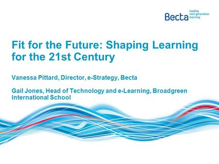 Fit for the Future: Shaping Learning for the 21st Century Vanessa Pittard, Director, e-Strategy, Becta Gail Jones, Head of Technology and e-Learning, Broadgreen.