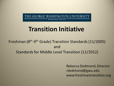 Transition Initiative Freshman (8 th -9 th Grade) Transition Standards (11/2005) and Standards for Middle Level Transition (11/2012) Rebecca Dedmond, Director.