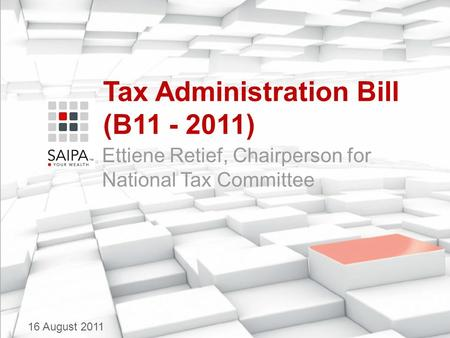 Tax Administration Bill (B11 - 2011) Ettiene Retief, Chairperson for National Tax Committee 16 August 2011.