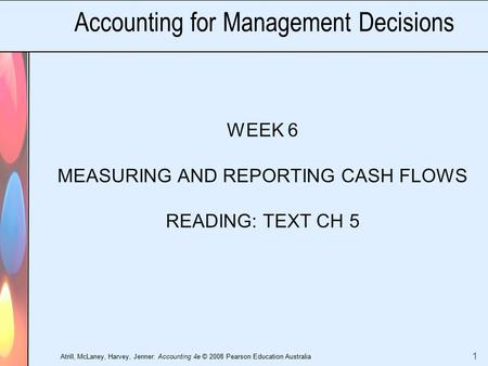 Atrill, McLaney, Harvey, Jenner: Accounting 4e © 2008 Pearson Education Australia 1 Accounting for Management Decisions WEEK 6 MEASURING AND REPORTING.