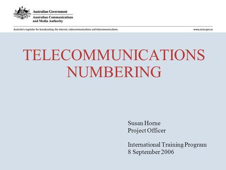 TELECOMMUNICATIONS NUMBERING Susan Horne Project Officer International Training Program 8 September 2006.