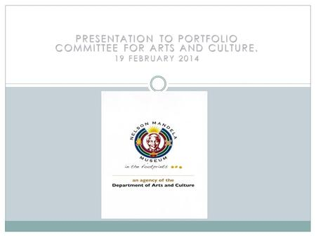 PRESENTATION TO PORTFOLIO COMMITTEE FOR ARTS AND CULTURE. 19 FEBRUARY 2014.