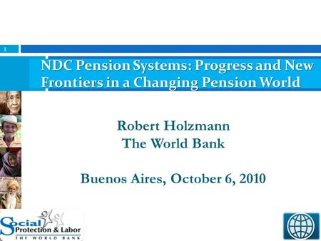1 Robert Holzmann The World Bank Buenos Aires, October 6, 2010 NDC Pension Systems: Progress and New Frontiers in a Changing Pension World.