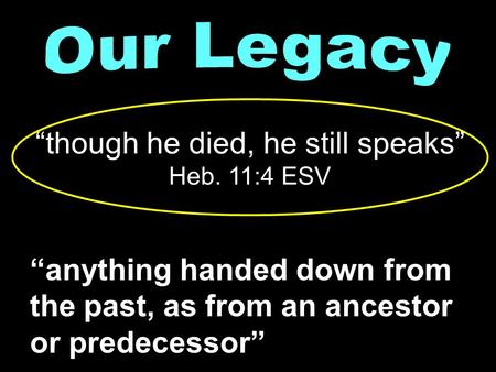 """anything handed down from the past, as from an ancestor or predecessor"" ""though he died, he still speaks"" Heb. 11:4 ESV."