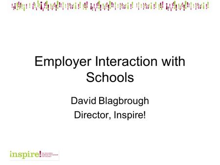 Employer Interaction with Schools David Blagbrough Director, Inspire!