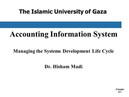Chapter 6-1 The Islamic University of Gaza Accounting Information System Managing the Systems Development Life Cycle Dr. Hisham Madi.