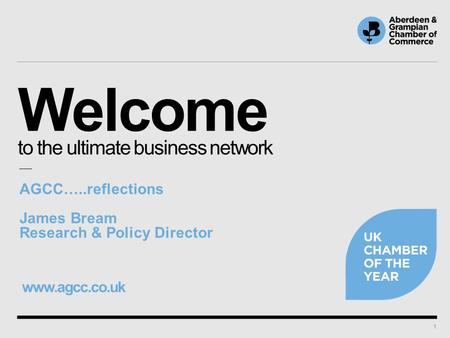 Welcome to the ultimate business network www.agcc.co.uk 1 AGCC…..reflections James Bream Research & Policy Director.