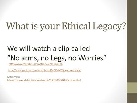 "What is your Ethical Legacy? We will watch a clip called ""No arms, no Legs, no Worries"""