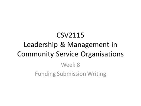 CSV2115 Leadership & Management in Community Service Organisations Week 8 Funding Submission Writing.