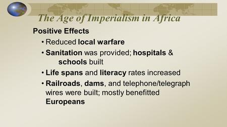 The Age of Imperialism in Africa Positive Effects Reduced local warfare Sanitation was provided; hospitals & schools built Life spans and literacy rates.