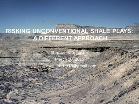 RISKING UNCONVENTIONAL SHALE PLAYS: A DIFFERENT APPROACH Stephen R. Schutter March 20, 2015