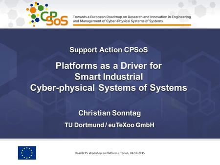 Christian Sonntag TU Dortmund / euTeXoo GmbH Support Action CPSoS Platforms as a Driver for Smart Industrial Cyber-physical Systems of Systems Support.