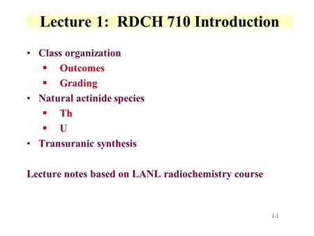 1-1 Lecture 1: RDCH 710 Introduction Class organization §Outcomes §Grading Natural actinide species §Th §U Transuranic synthesis Lecture notes based on.