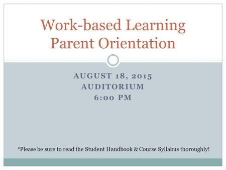 AUGUST 18, 2015 AUDITORIUM 6:00 PM Work-based Learning Parent Orientation *Please be sure to read the Student Handbook & Course Syllabus thoroughly!