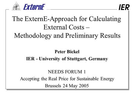 ExternE _ The ExternE-Approach for Calculating External Costs – Methodology and Preliminary Results Peter Bickel IER - University of Stuttgart, Germany.