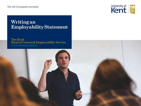 The UK's European university Writing an Employability Statement Tim Reed Head of Careers & Employability Service www.kent.ac.uk/ces.