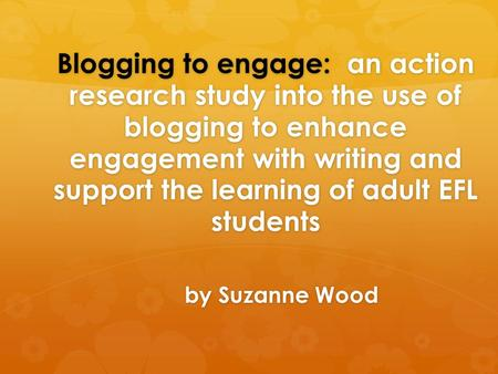 Blogging to engage: an action research study into the use of blogging to enhance engagement with writing and support the learning of adult EFL students.