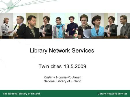Library Network Services Twin cities 13.5.2009 Kristiina Hormia-Poutanen National Library of Finland.