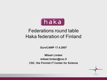 Federations round table Haka federation of Finland EuroCAMP 17.4.2007 Mikael Linden CSC, the Finnish IT Center for Science.