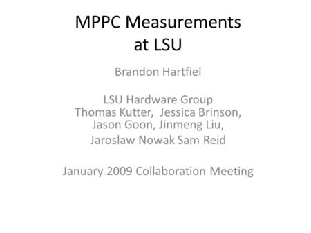 MPPC Measurements at LSU Brandon Hartfiel LSU Hardware Group Thomas Kutter, Jessica Brinson, Jason Goon, Jinmeng Liu, Jaroslaw Nowak Sam Reid January 2009.