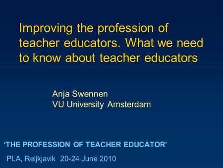 'THE PROFESSION OF TEACHER EDUCATOR' Anja Swennen VU University Amsterdam PLA, Reijkjavik 20-24 June 2010 Improving the profession of teacher educators.