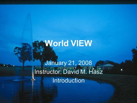 World VIEW January 21, 2008 Instructor: David M. Hasz Introduction.