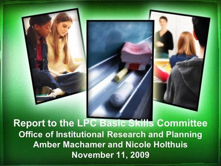 Report to the LPC Basic Skills Committee Office of Institutional Research and Planning Amber Machamer and Nicole Holthuis November 11, 2009.