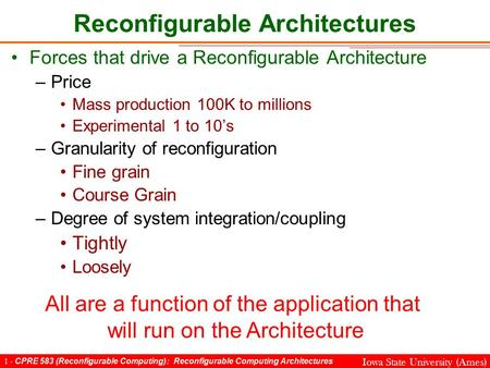 1 - CPRE 583 (Reconfigurable Computing): Reconfigurable Computing Architectures Iowa State University (Ames) Reconfigurable Architectures Forces that drive.