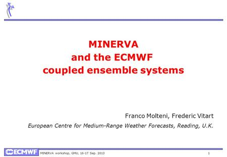 MINERVA workshop, GMU, 16-17 Sep. 20131 MINERVA and the ECMWF coupled ensemble systems Franco Molteni, Frederic Vitart European Centre for Medium-Range.