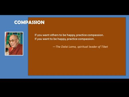 COMPASSION If you want others to be happy, practice compassion. If you want to be happy, practice compassion. —The Dalai Lama, spiritual leader of Tibet.