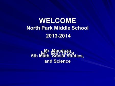 WELCOME North Park Middle School 2013-2014 Mr. Mendoza 6th Math, Social Studies, and Science Mr. Mendoza.