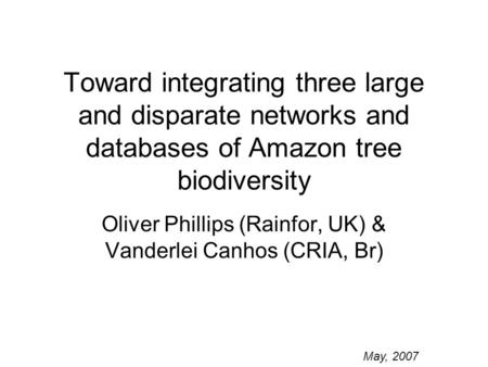 Toward integrating three large and disparate networks and databases of Amazon tree biodiversity Oliver Phillips (Rainfor, UK) & Vanderlei Canhos (CRIA,