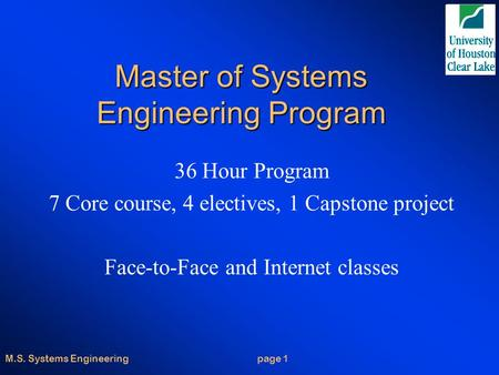 M.S. Systems Engineering page 1 Master of Systems Engineering Program 36 Hour Program 7 Core course, 4 electives, 1 Capstone project Face-to-Face and Internet.