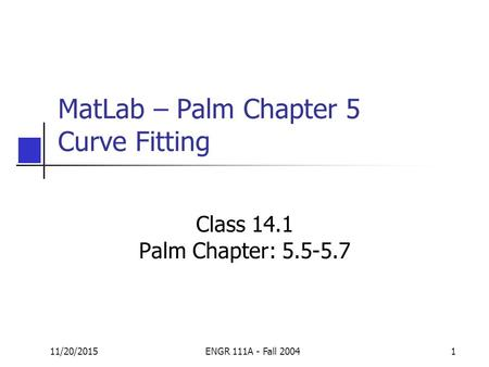 11/20/2015ENGR 111A - Fall 20041 MatLab – Palm Chapter 5 Curve Fitting Class 14.1 Palm Chapter: 5.5-5.7.