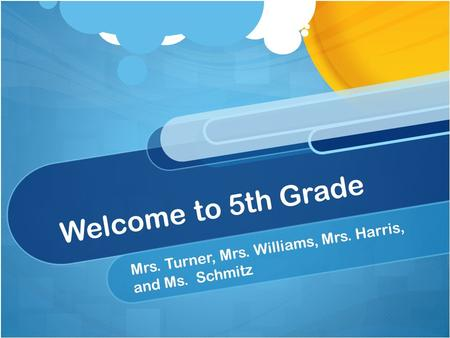 Welcome to 5th Grade Mrs. Turner, Mrs. Williams, Mrs. Harris, and Ms. Schmitz.