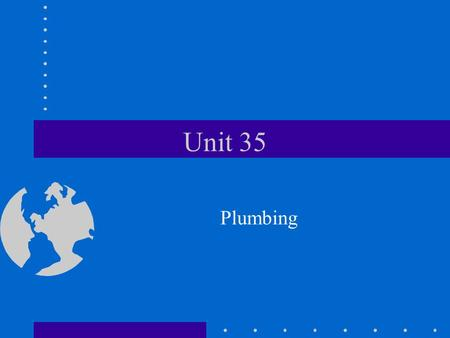Unit 35 Plumbing Objective To identify plumbing materials and perform basic plumbing procedures.