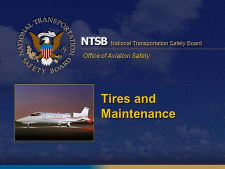 Office of Aviation Safety Tires and Maintenance. 2 Tire Bursts and Damage Tires burst from outboard right to left Loud noises and physical motions First.